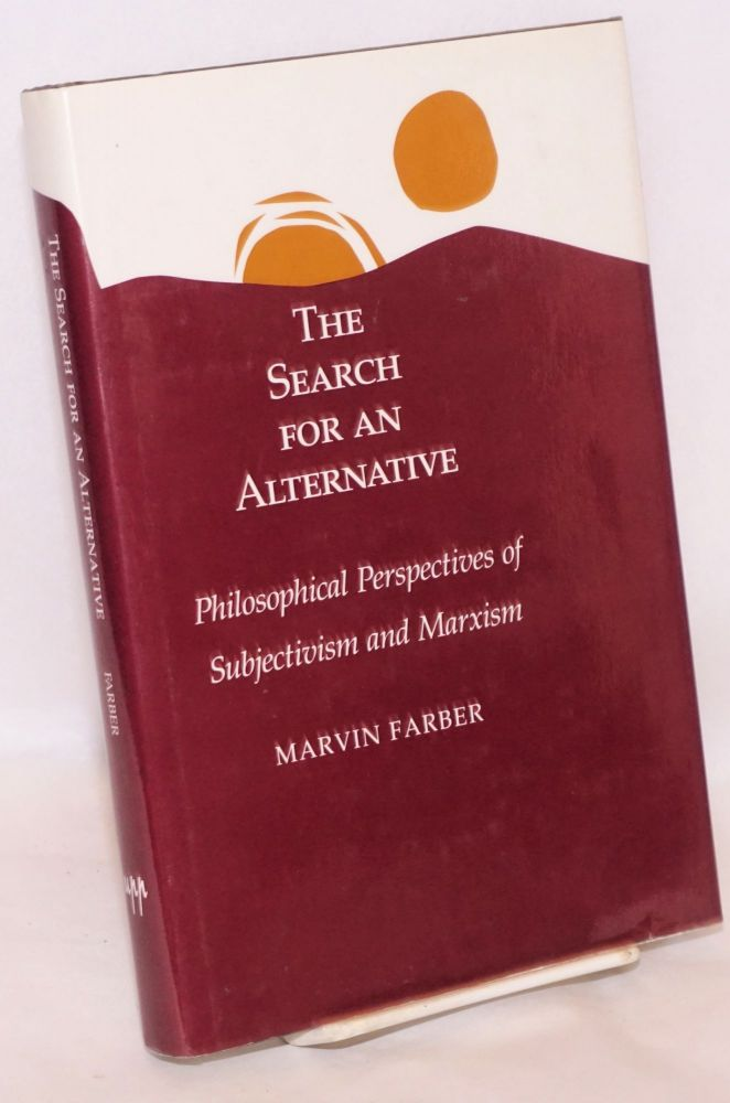 The search for an alternative; philosophical perspectives of subjectivism and Marxism. Marvin Farber.