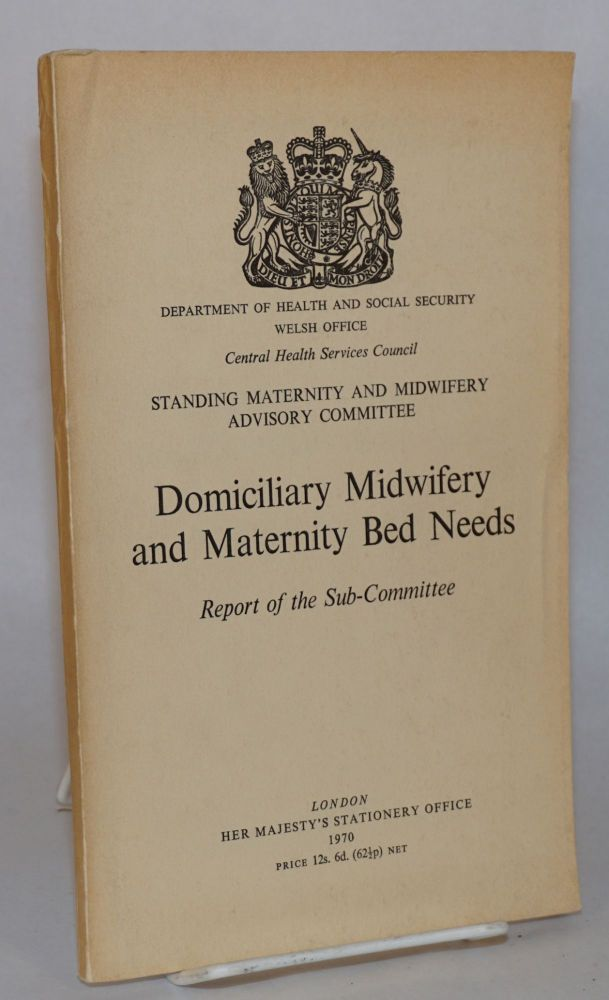 Domiciliary midwifery and maternity bed needs: report of the subcommittee. Department of Health, Welsh Office: Central Services Council Social Security, Standing Maternity, Midwifery Advisory Committee.