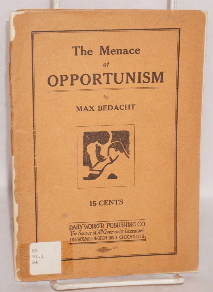 The menace of opportunism. A contribution to the Bolshevization of the Workers (Communist) Party. Max Bedacht.
