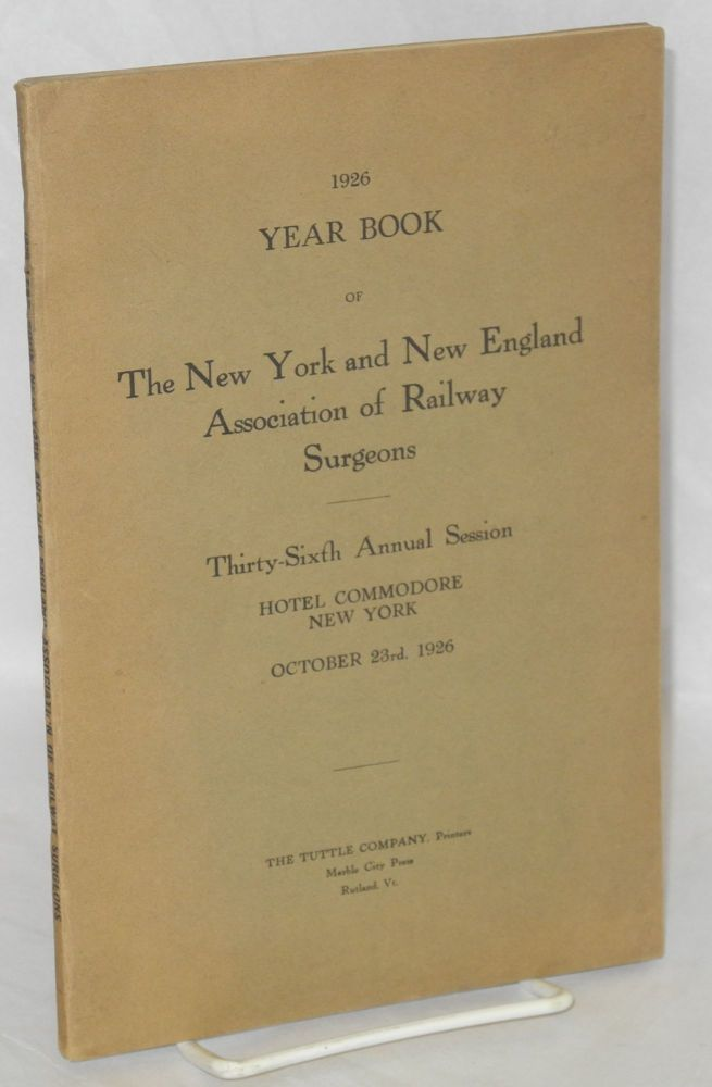 1926 year book of the New York and New England Association of Railway Surgeons, thirty sixth annual session, Hotel Commodore, New York, October 23rd, 1926. New York, New England Association of Railway Surgeons.