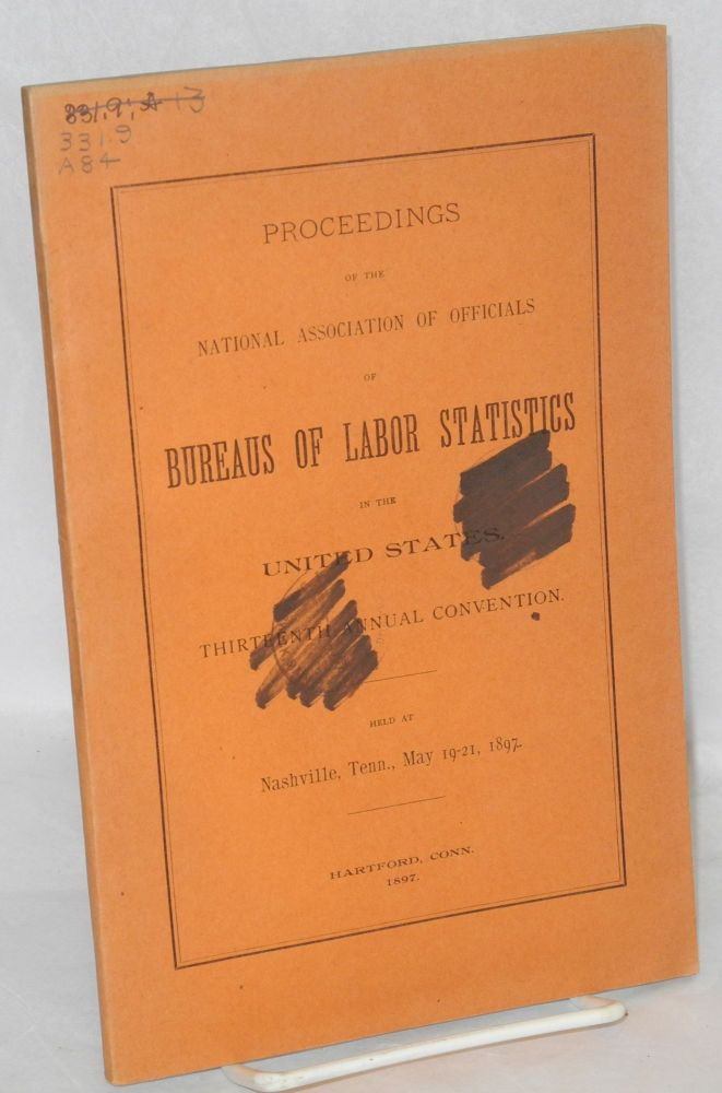 Proceedings of the National Association of Officials of Bureaus of Labor Statistics in the United States. Thirteenth annual convention, held at Nashville, Tenn., May 19-21, 1897. National Association of Officials of Bureaus of Labor Statistics.