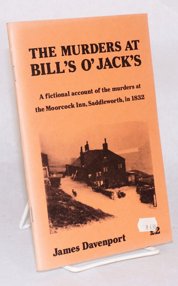 The murders at Bill's O' Jack's: a fictional account of the murders at the Moorcock Inn, Saddleworth, in 1832. James Davenport.