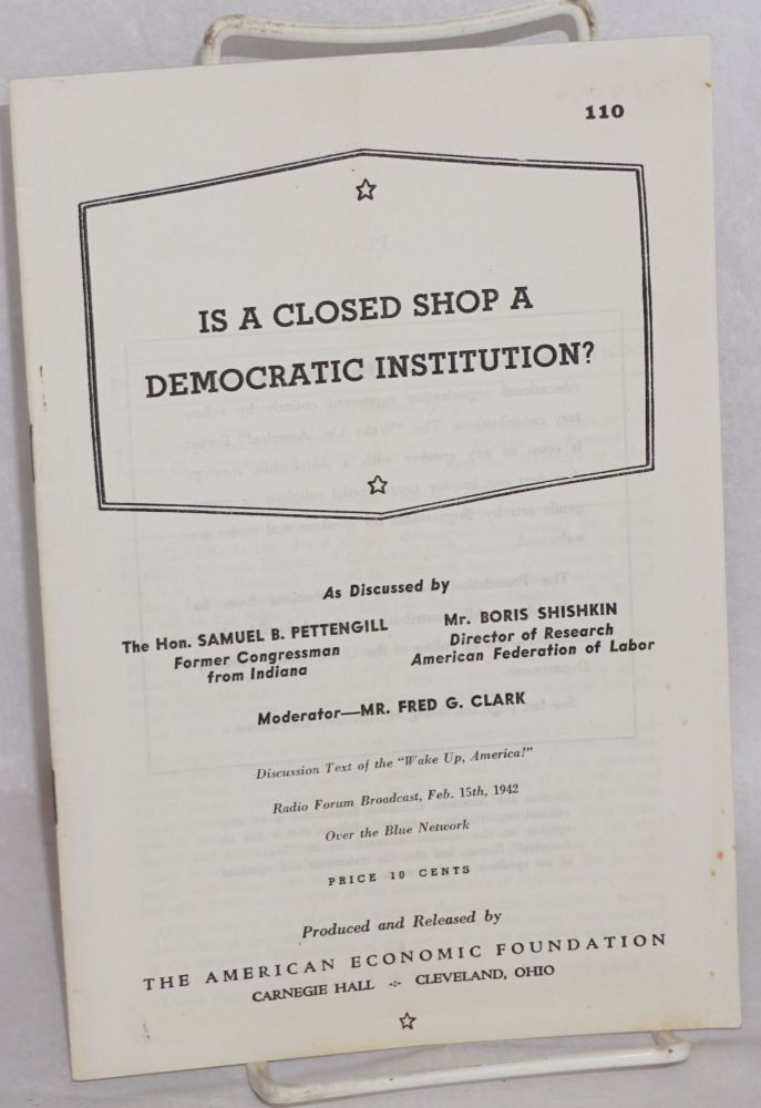 Is a closed shop a democratic institution? As discussed by The Hon. Samuel B. Pettengill, former congressman from Indiana, Mr. Boris Shishkin, director of research American Federation of Labor, moderator - Mr. Fred G. Clark. Discussion text of the 'Wake up America!' radio forum broadcast, Feb. 15th, 1942 over the Blue Network. Samuel B. Pettengill, Boris Shishkin, Fred G. Clark.