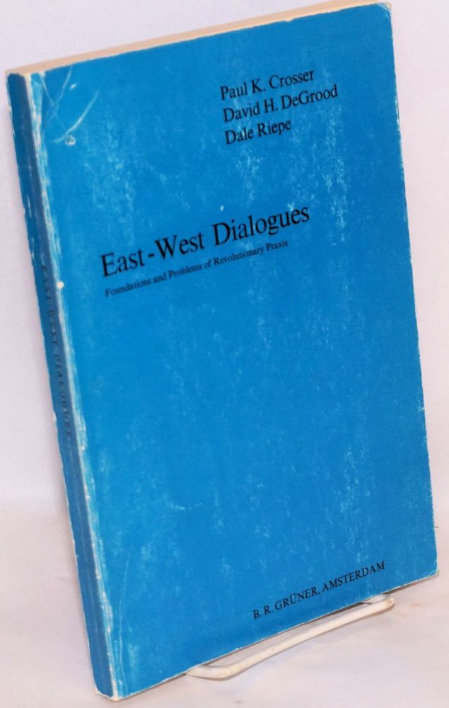 East - West dialogues: foundations and problems of revolutionary praxis. Paul K. Crosser, , David H. DeGrood, Dale Riepe.