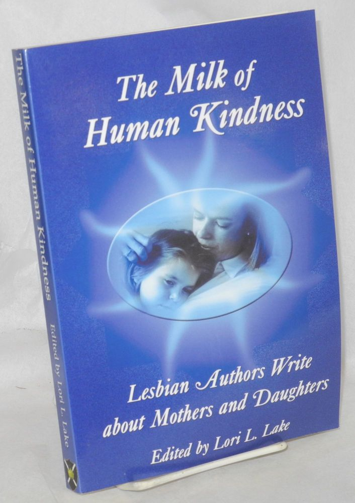 The Milk of human kindness; lesbian authors write about mothers and daughters. Lori L. Lake, ed.