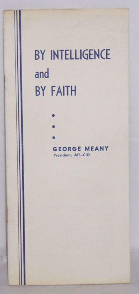 By intelligence and by faith. An address before the Convention of Building and Construction Trades Department, AFL-CIO, Atlantic City, N.J., December 3, 1957. George Meany.