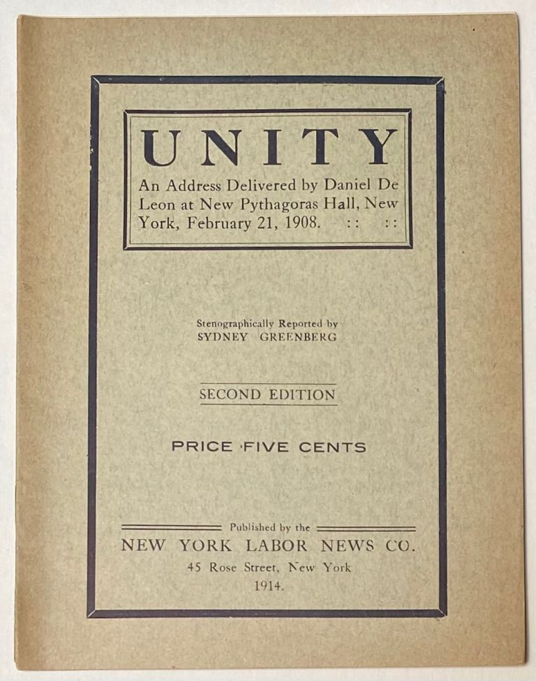Unity; an address delivered by Daniel De Leon at new Pythagoras Hall, New York, February 21, 1908. Stenographically reported by Sydney Greenburg. Daniel De Leon.