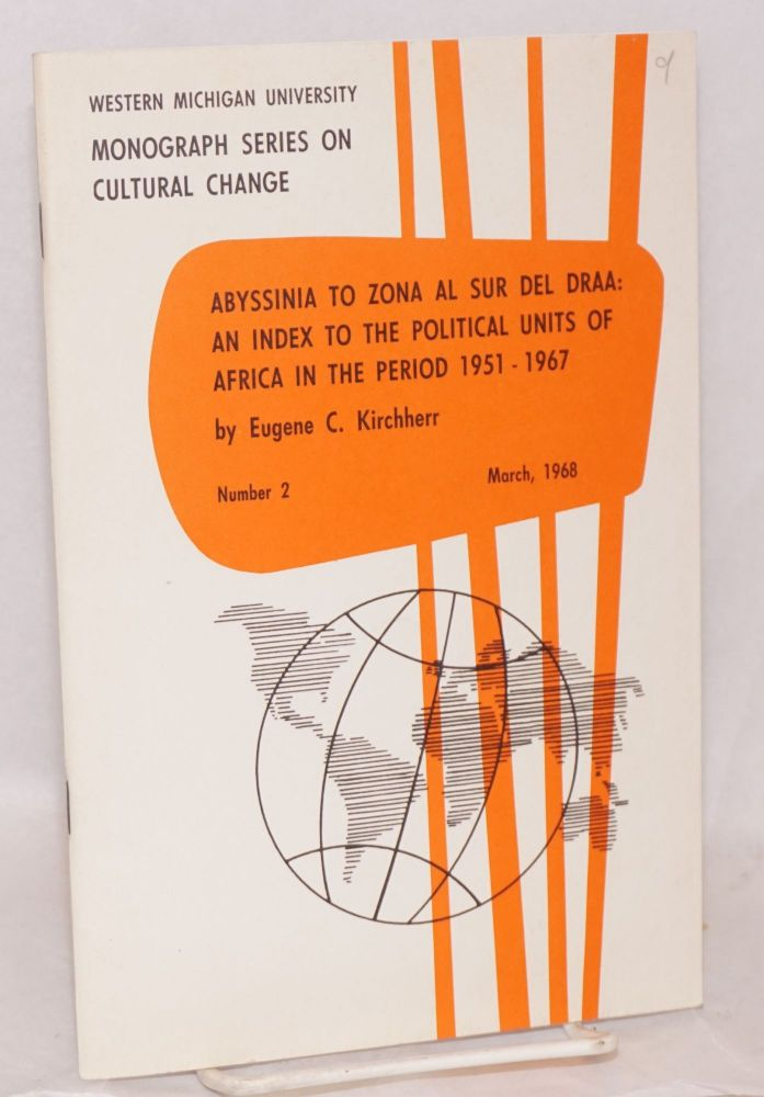 Abyssinia to Zona al Sur del Draa: an index to the political units of Africa in the period 1951 - 1967: a listing of former and current place names with supplementary notes and maps. Eugene C. Kirchherr.