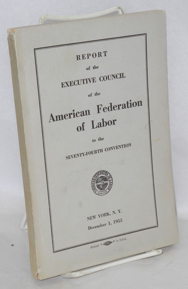 Report of the Executive Council of the American Federation of Labor to the seventy-fourth convention, New York, N.Y., December 1, 1955. American Federation of Labor.