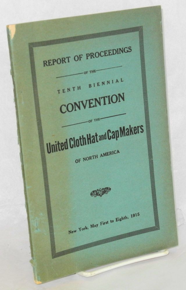 Report of proceedings of the tenth biennial convention of the United Cloth Hat and Cap Makers of North America, New York, May First to Eight, 1915. United Cloth Hat, Cap Makers.