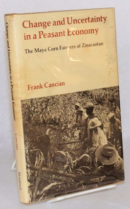 Change and uncertainty in a peasant economy: the Maya corn farmers of Zinacantan. Frank Cancian.