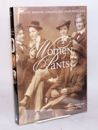 Women in pants; manly maidens, cowgirls, and other renegades. Catherine Smith, Cynthia Greig