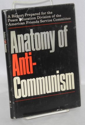 Anatomy of anti-Communism. A report prepared for the Peace Education Division of the American...