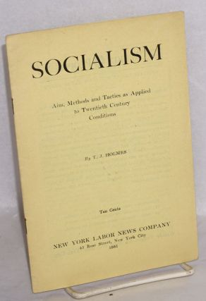 Socialism; aim methods and tactics as applied to twentieth century conditions. T. J. Holmes