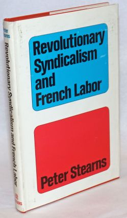 Revolutionary syndicalism and French labor: a cause without rebels. Peter N. Stearns