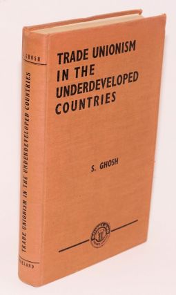 Trade unionism in the undeveloped countries. Subratesh Ghosh
