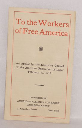 To the workers of free America. An appeal by the Executive Council of the American Federation of...