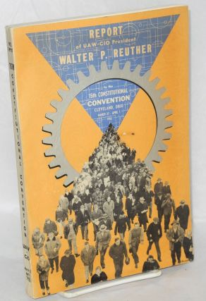Report of Walter P. Reuther .... submitted to the fifteenth constitional convention, UAW-CIO,...