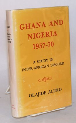 Ghana and Nigeria 1957 - 70: a study in inter-African discord. Olajide Aluko