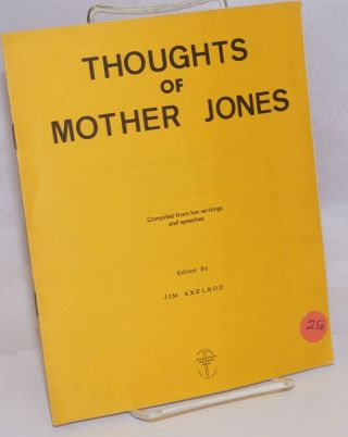 Thoughts of Mother Jones, compiled from her writings and speeches. Jim Axelrod, ed