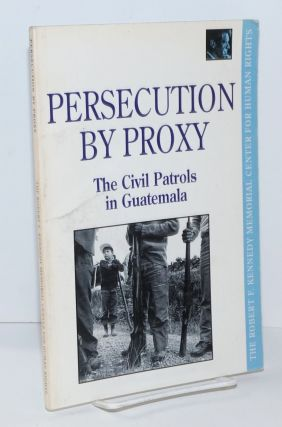 Persecution by proxy; the Civil Patrols in Guatemala. Alice Jay, Helet Merkling Kerry Kennedy...