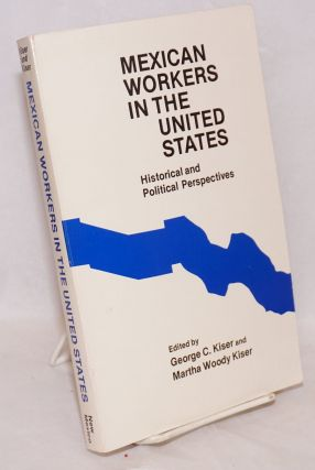 Mexican workers in the United States; historical and political perspectives. George C. Kiser, eds...