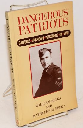 Dangerous Patriots: Canada's unknown prisoners of war. William Repka, Kathleen M. Repka