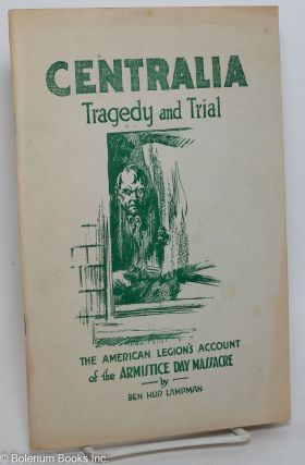 Centralia tragedy and trial; the American Legion's account of the Armistice day massacre. [sub-title from front wrap]. Ben Hur Lampman.
