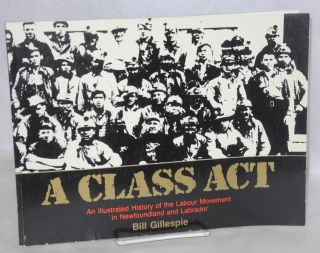 A class act. An illustrated history of the labour movement in Newfoundland and Labrador. Bill...