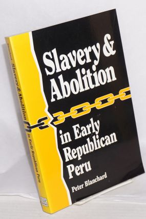 Slavery & abolition in early republican Peru. Peter Blanchard