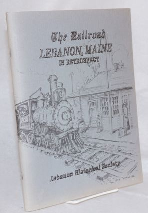 The Railroad Lebanon, Maine; in retrospect, illustrated with many old photographs, published in...