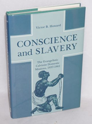 Conscience and slavery; the evangelistic Calvinist domestic missions, 1837-1861. Victor B. Howard