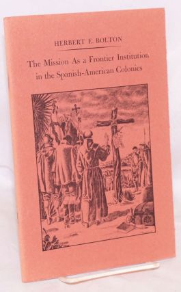 The Mission as a frontier institution in the Spanish-American colonies. Herbert F. Bolton, John...