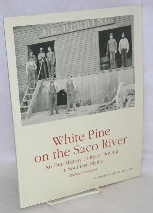 White Pine on the Saco River, an oral history of river driving in Southern Maine. Michael P. Chaney