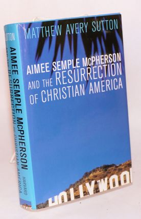 Aimee Semple McPherson and the resurrection of Christian America. Matthew Avery Sutton
