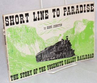 Short line to paradise:; the story of the Yosemite Valley Railroad; second revised edition