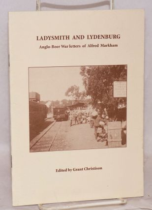 Ladysmith and Lydenburg; Anglo-Boer War letters of Alfred Markham. Edited by Grant Christison....