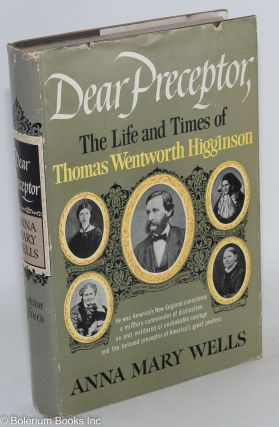 Dear Preceptor; the life and times of Thomas Wentworth Higginson. Anna Mary Wells