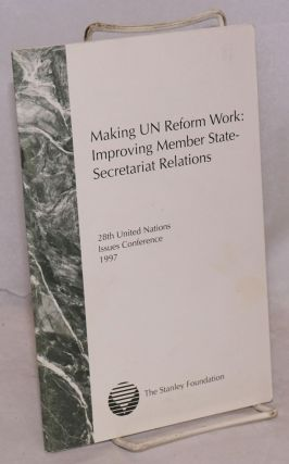 Making UN reform work: improving member state-secretariat relations, report of the twenty-eigth...