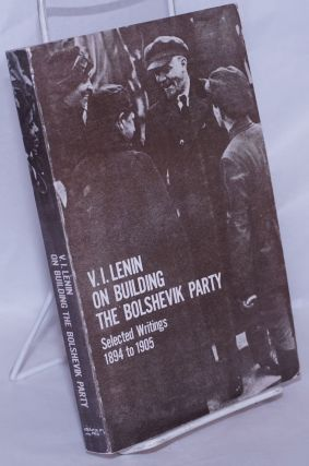 V.I. Lenin on Building the Bolshevik Party: Selected Writings 1894 to 1905. V. I. Lenin