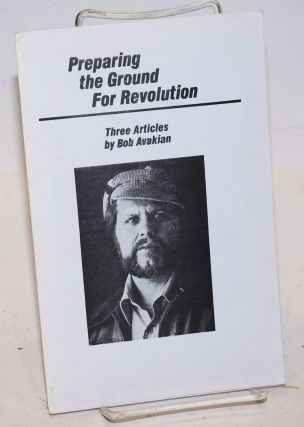 Preparing the ground for revolution: Three articles by Bob Avakian. Bob Avakian.