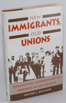 New immigrants, old unions; organizing undocumented workers in Los Angeles. Héctor L. Delgado