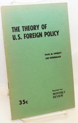 The theory of U.S. foreign policy. Paul M. Sweezy, Leo Huberman