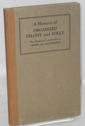 A history of organized felony and folly; the record of union labor in crime and economics