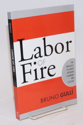 Labor of fire the ontology of labor between economy and culture. Bruno Gulli.