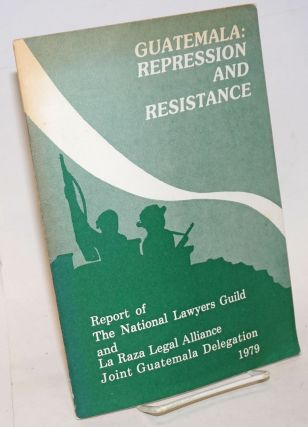Guatemala: repression and resistance. Report of the National Lawyers Guild and La Raza Legal...