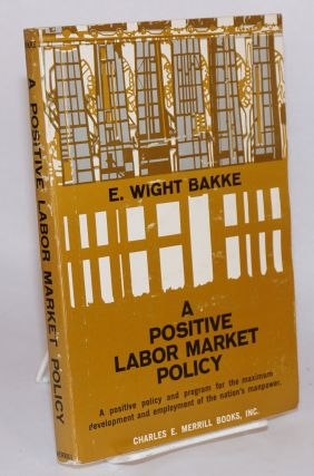 A positive labor market policy a positive policy and program for the maximum development and...