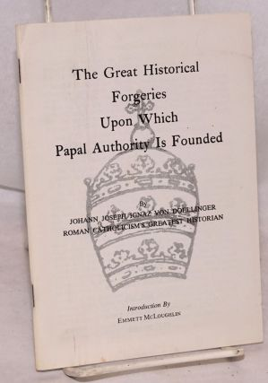 The great historical forgeries upon which papal authority is founded. Johann Joseph Ignaz von...