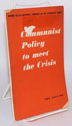 Communist policy to meet the crisis. Report of the 21st national congress of the Communist Party....