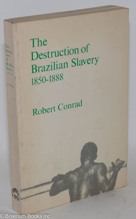 The destruction of Brazilian slavery; 1850-1888. Robert Conrad